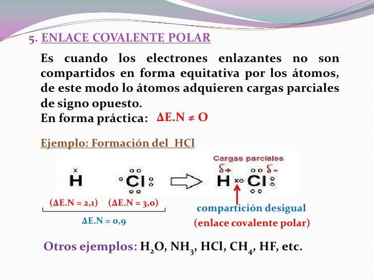 5. ENLACE COVALENTE POLAR Es cuando los electrones enlazantes no son compartidos en forma equitativa por los átomos, de es...