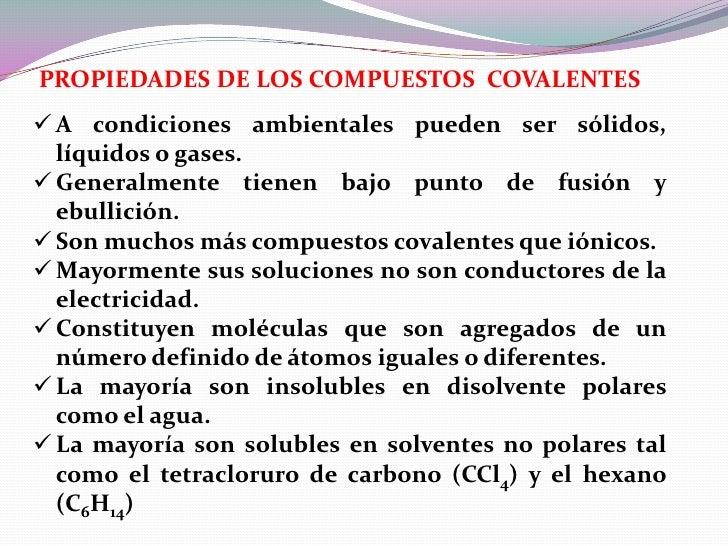 PROPIEDADES DE LOS COMPUESTOS COVALENTES A condiciones ambientales pueden ser sólidos,  líquidos o gases. Generalmente t...