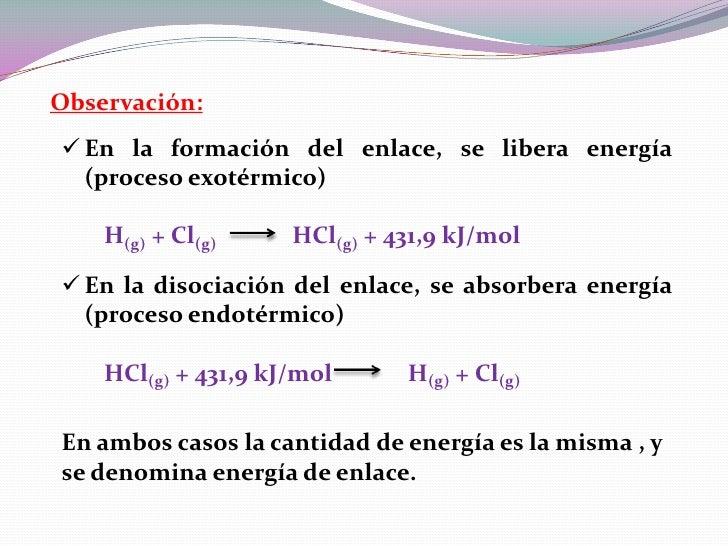 Observación: En la formación del enlace, se libera energía  (proceso exotérmico)    H(g) + Cl(g)     HCl(g) + 431,9 kJ/mo...