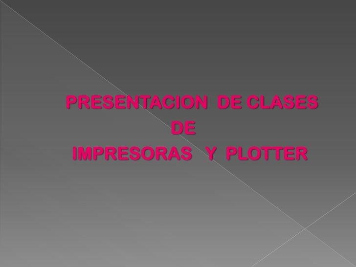 PRESENTACION DE CLASES         DE IMPRESORAS Y PLOTTER