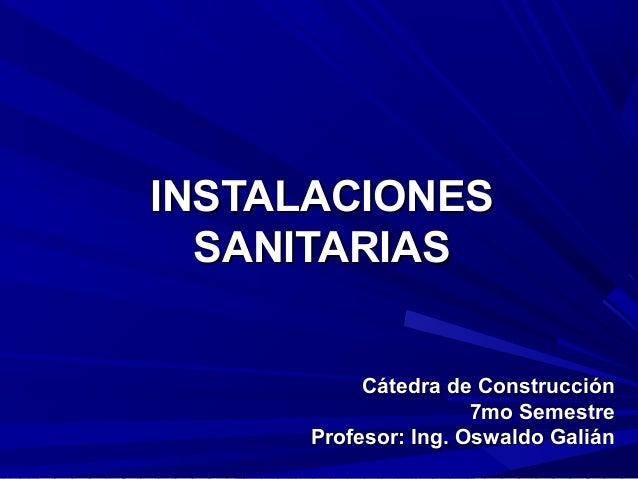 INSTALACIONESINSTALACIONES SANITARIASSANITARIAS Cátedra de ConstrucciónCátedra de Construcción 7mo Semestre7mo Semestre Pr...