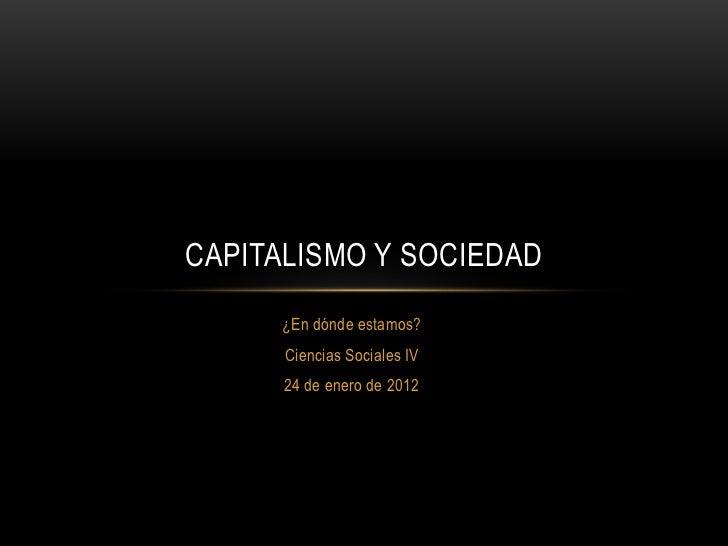 CAPITALISMO Y SOCIEDAD     ¿En dónde estamos?      Ciencias Sociales IV      24 de enero de 2012