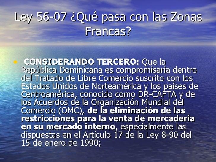 Ley 56-07 ¿Qué pasa con las Zonas Francas? <ul><li>CONSIDERANDO TERCERO:  Que la República Dominicana es compromisaria den...