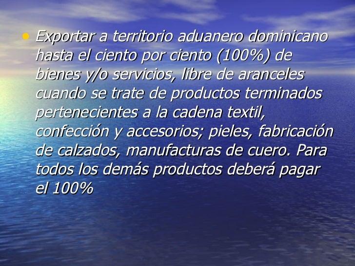 <ul><li>Exportar a territorio aduanero dominicano hasta el ciento por ciento (100%) de bienes y/o servicios, libre de aran...
