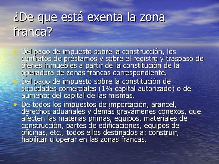 ¿De que está exenta la zona franca? <ul><li>Del pago de impuesto sobre la construcción, los contratos de préstamos y sobre...