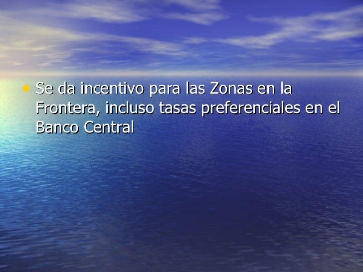 <ul><li>Se da incentivo para las Zonas en la Frontera, incluso tasas preferenciales en el Banco Central </li></ul>