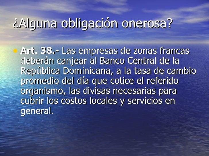 ¿Alguna obligación onerosa? <ul><li>Art. 38.-  Las empresas de zonas francas deberán canjear al Banco Central de la Repúbl...