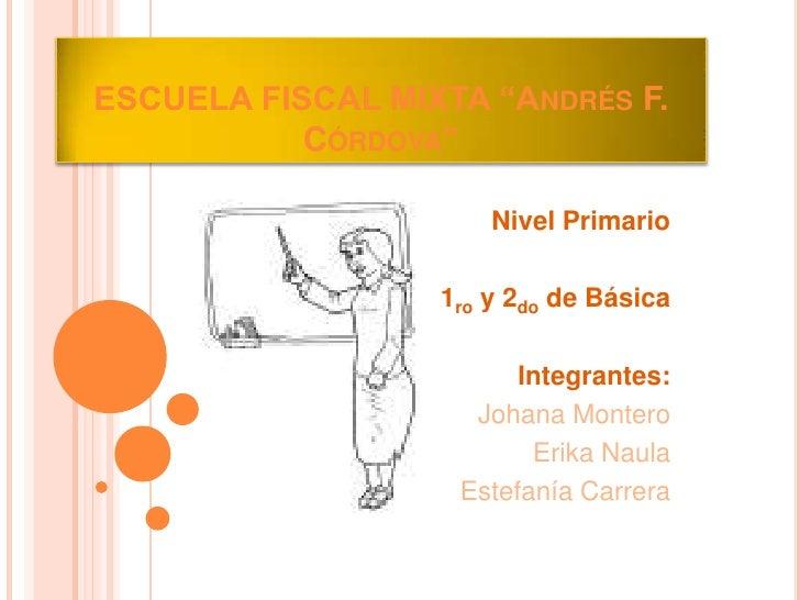 """ESCUELA FISCAL MIXTA """"Andrés F. Córdova""""  <br />Nivel Primario<br />1ro y 2do de Básica<br />Integrantes:<br />Johana Mont..."""