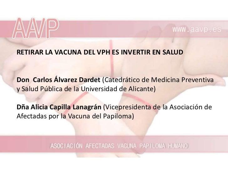 RETIRAR LA VACUNA DEL VPH ES INVERTIR EN SALUDDon Carlos Álvarez Dardet (Catedrático de Medicina Preventivay Salud Pública...
