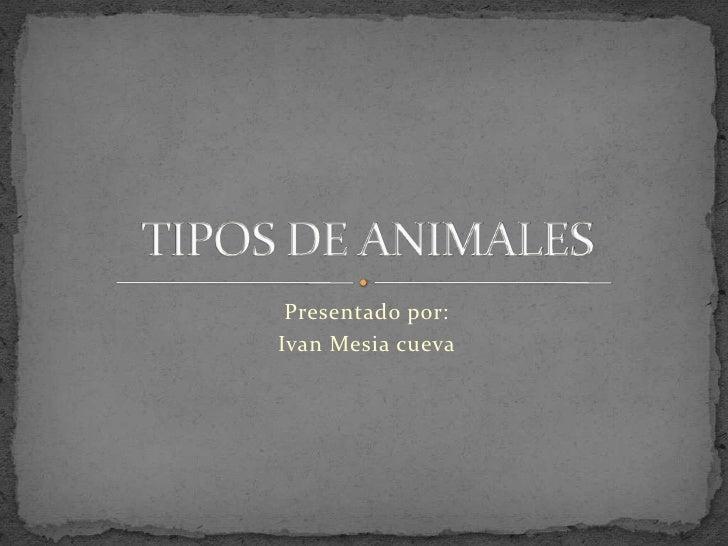 Presentado por:<br />Ivan Mesia cueva<br />TIPOS DE ANIMALES<br />