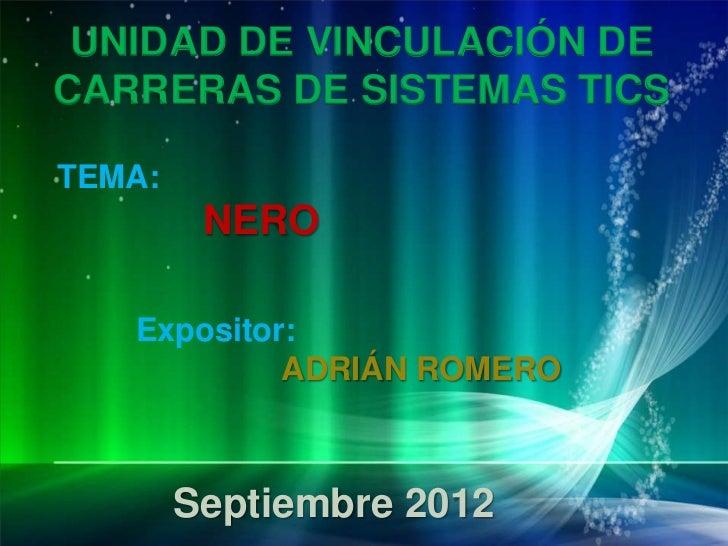 UNIDAD DE VINCULACIÓN DECARRERAS DE SISTEMAS TICSTEMA:         NERO   Expositor:            ADRIÁN ROMERO        Septiembr...