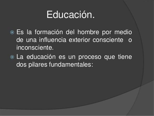 Educación. Es la formación del hombre por mediode una influencia exterior consciente oinconsciente. La educación es un p...