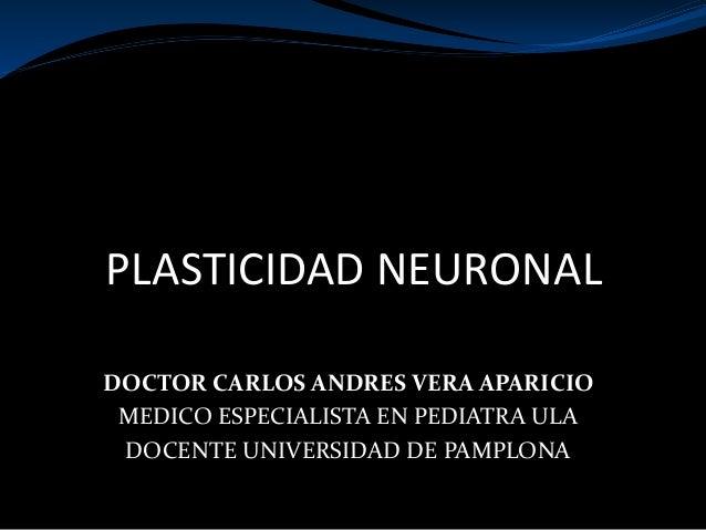 PLASTICIDAD NEURONAL DOCTOR CARLOS ANDRES VERA APARICIO MEDICO ESPECIALISTA EN PEDIATRA ULA DOCENTE UNIVERSIDAD DE PAMPLONA