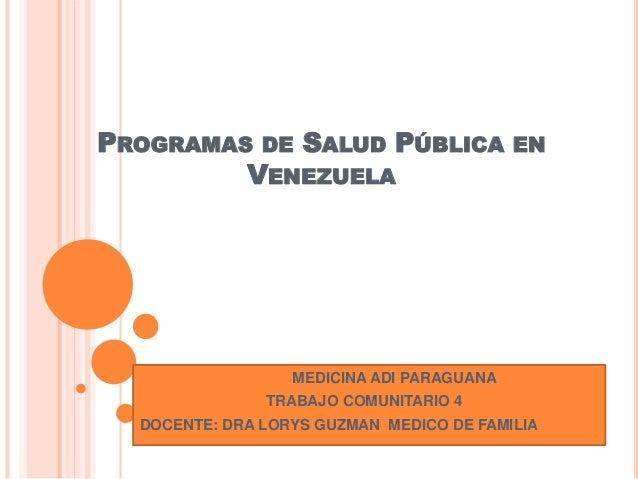 PROGRAMAS DE SALUD PÚBLICA ENVENEZUELAMEDICINA ADI PARAGUANATRABAJO COMUNITARIO 4DOCENTE: DRA LORYS GUZMAN MEDICO DE FAMILIA