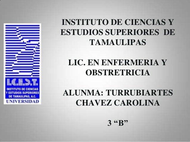 INSTITUTO DE CIENCIAS Y ESTUDIOS SUPERIORES DE TAMAULIPAS LIC. EN ENFERMERIA Y OBSTRETRICIA ALUNMA: TURRUBIARTES CHAVEZ CA...