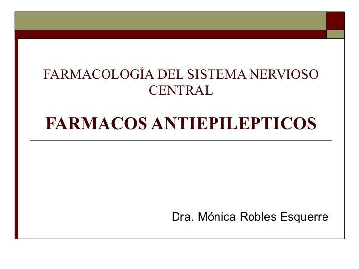 FARMACOLOGÍA DEL SISTEMA NERVIOSO CENTRAL FARMACOS ANTIEPILEPTICOS Dra. Mónica Robles Esquerre