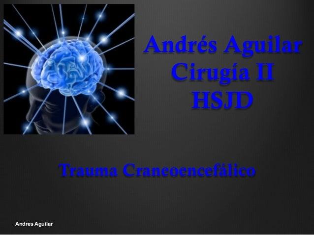 Andrés Aguilar Cirugía II HSJD Trauma Craneoencefálico Andres Aguilar