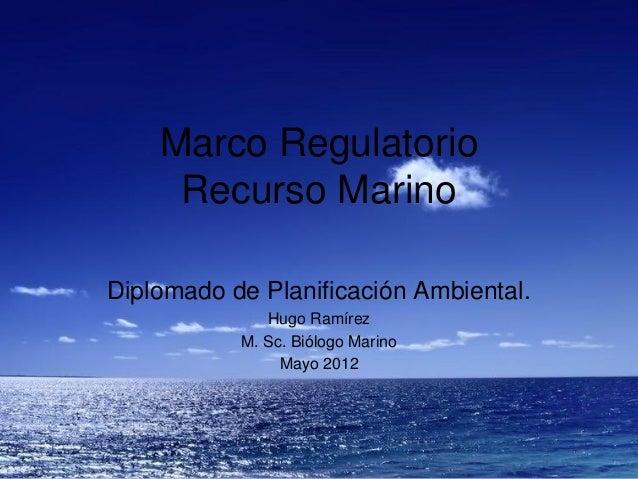 Marco Regulatorio     Recurso MarinoDiplomado de Planificación Ambiental.              Hugo Ramírez           M. Sc. Biólo...