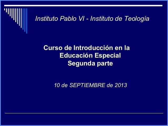 Instituto Pablo VI - Instituto de Teología Curso de Introducción en la Educación Especial Segunda parte 10 de SEPTIEMBRE d...