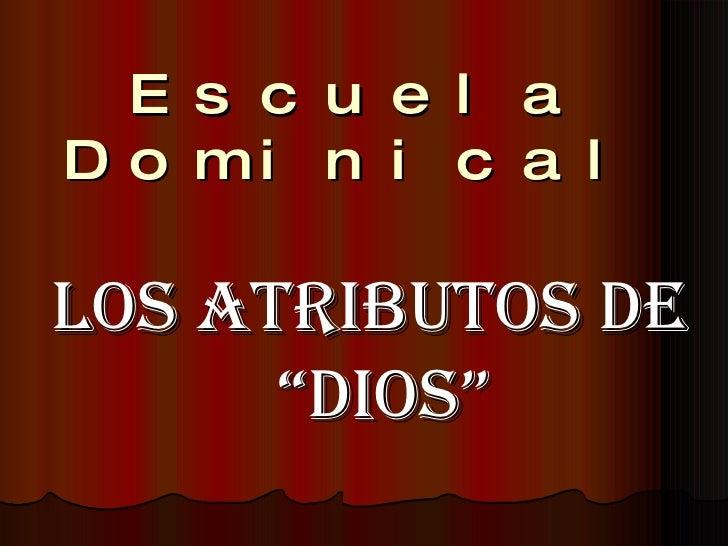 """Escuela Dominical <ul><li>LOS ATRIBUTOS DE """"DIOS"""" </li></ul>"""
