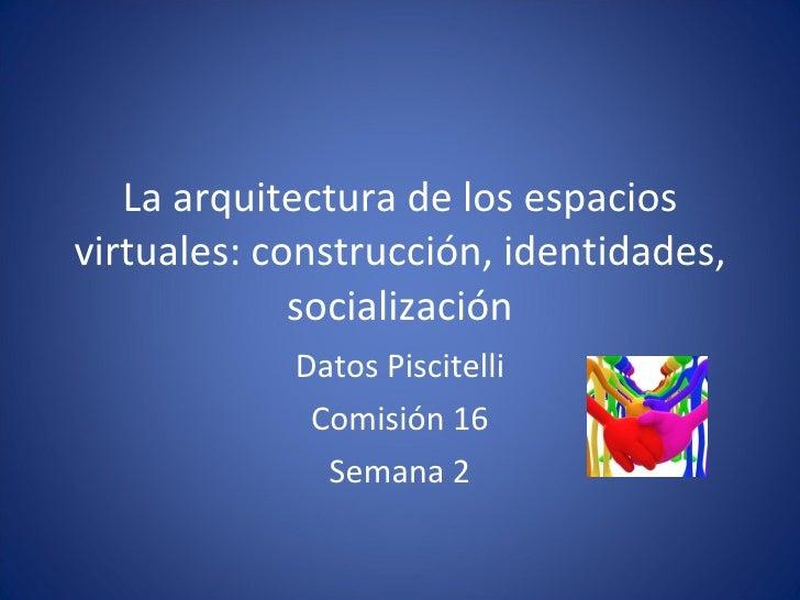 La arquitectura de los espacios virtuales: construcción, identidades, socialización Datos Piscitelli Comisión 16 Semana 2