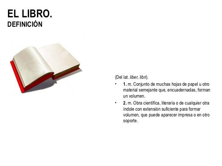 EL LIBRO.DEFINICIÓN             (Del lat. liber, libri).             • 1. m. Conjunto de muchas hojas de papel u otro     ...