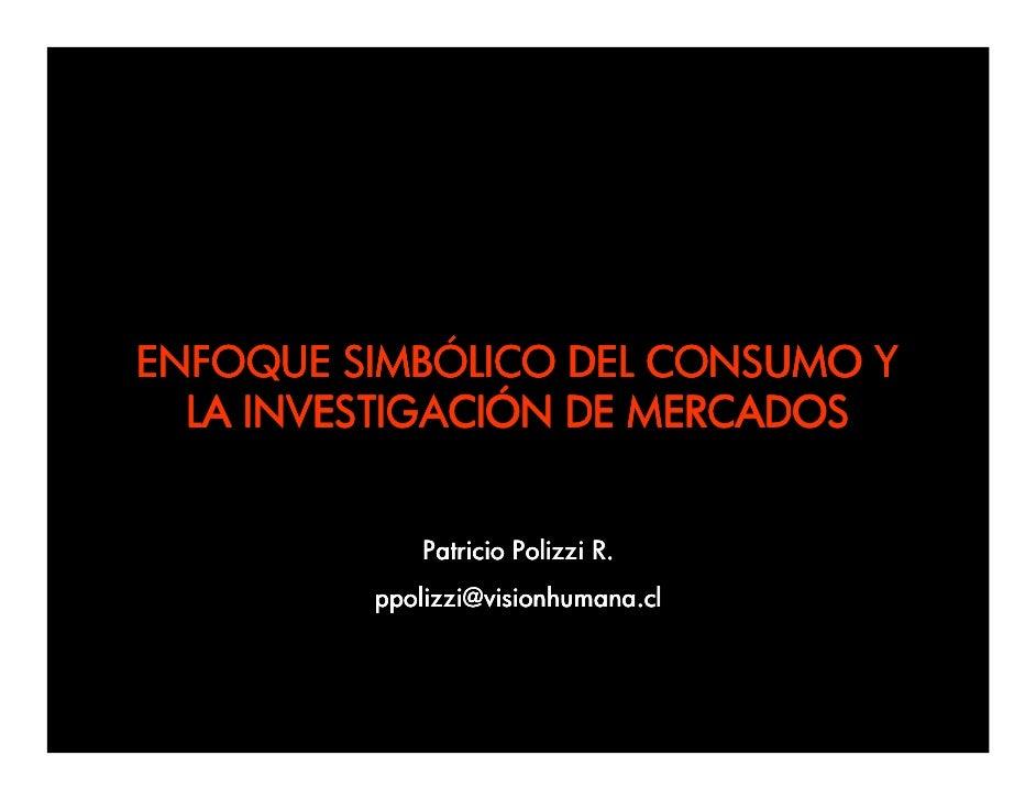 ENFOQUE SIMBÓLICO DEL CONSUMO Y   LA INVESTIGACIÓN DE MERCADOS                Patricio Polizzi R.          ppolizzi@vision...