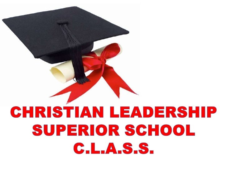 CHRISTIAN LEADERSHIP SUPERIOR SCHOOL                 C.L.A.S.S.  If you only preach, you will get fool disciples that will...