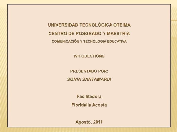 UNIVERSIDAD TECNOLÓGICA OTEIMA<br />CENTRO DE POSGRADO Y MAESTRÍA<br />COMUNICACIÓN Y TECNOLOGIA EDUCATIVA<br />WH QUESTIO...