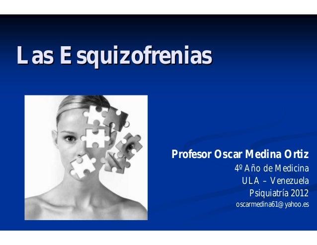 Las EsquizofreniasLas EsquizofreniasProfesor Oscar Medina Ortiz4º Año de MedicinaULA – VenezuelaPsiquiatría 2012oscarmedin...