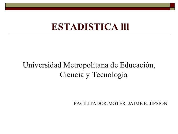 ESTADISTICA lll <ul><li>Universidad Metropolitana de Educación, Ciencia y Tecnología </li></ul><ul><li>FACILITADOR:MGTER. ...