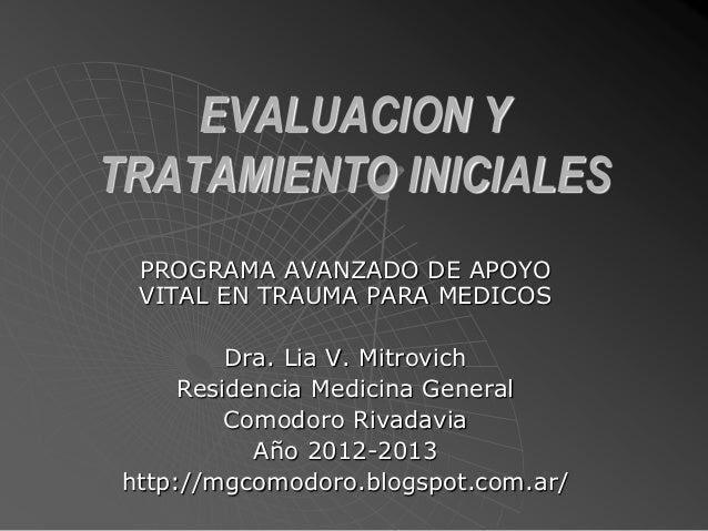 EVALUACION Y TRATAMIENTO INICIALES PROGRAMA AVANZADO DE APOYO VITAL EN TRAUMA PARA MEDICOS Dra. Lia V. Mitrovich Residenci...