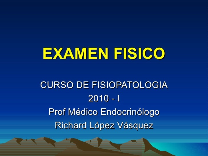 EXAMEN FISICO CURSO DE FISIOPATOLOGIA 2010 - I Prof Médico Endocrinólogo Richard López Vásquez