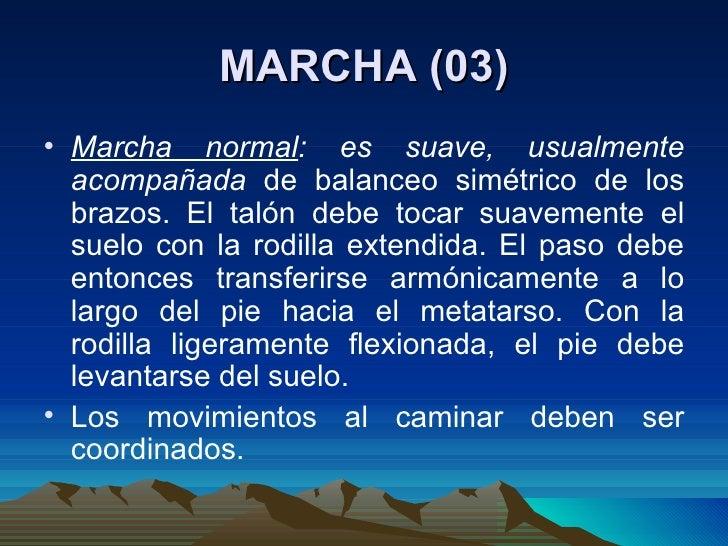 MARCHA (03) <ul><li>Marcha normal : es suave, usualmente acompañada  de balanceo simétrico de los brazos. El talón debe to...