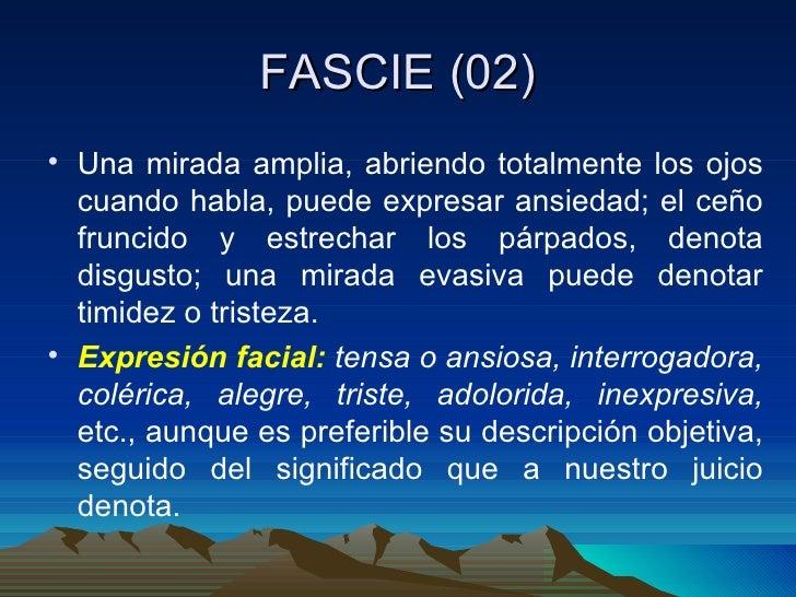 FASCIE (02) <ul><li>Una mirada amplia, abriendo totalmente los ojos cuando habla, puede expresar ansiedad; el ceño fruncid...