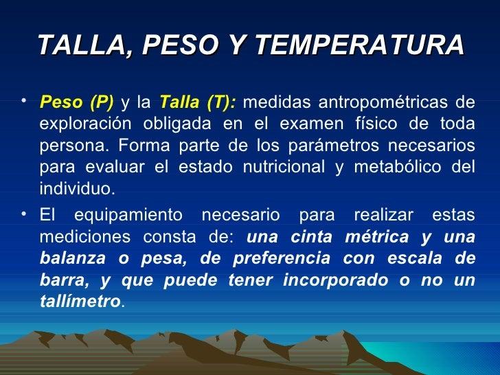 TALLA, PESO Y TEMPERATURA <ul><li>Peso (P)  y la  Talla (T):  medidas antropométricas de exploración obligada en el examen...