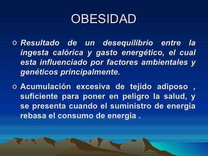 OBESIDAD <ul><li>Resultado de un desequilibrio entre la ingesta calórica y gasto energético, el cual esta influenciado por...