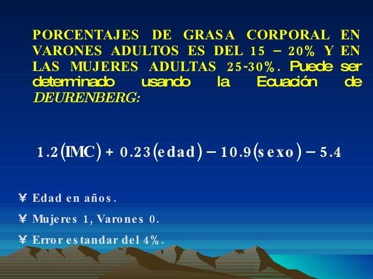 <ul><li>PORCENTAJES DE GRASA CORPORAL EN VARONES ADULTOS ES DEL 15 – 20% Y EN LAS MUJERES ADULTAS 25-30%.  Puede ser deter...