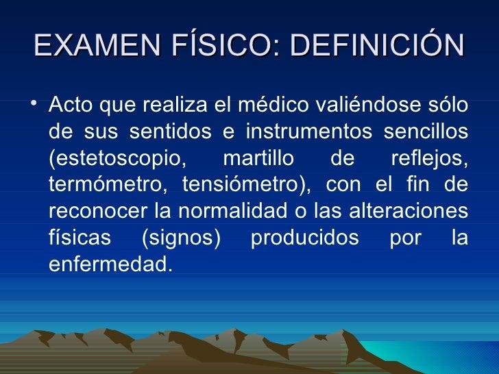 EXAMEN FÍSICO: DEFINICIÓN <ul><li>Acto que realiza el médico valiéndose sólo de sus sentidos e instrumentos sencillos (est...