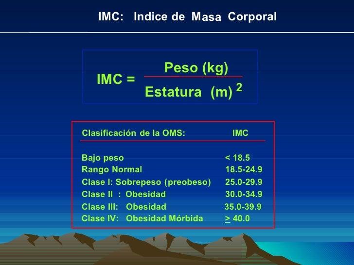 IMC:  Indice  de  M asa Corporal IMC = Peso (kg) Estatura (m) 2 Clasificación de la OMS:  IMC Bajo  peso < 18.5 Rango Norm...