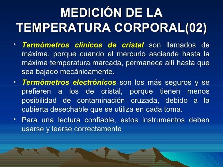 MEDICIÓN DE LA TEMPERATURA CORPORAL(02) <ul><li>Termómetros clínicos de cristal  son llamados de máxima, porque cuando el ...