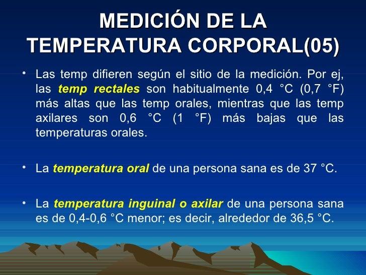 MEDICIÓN DE LA TEMPERATURA CORPORAL(05) <ul><li>Las temp difieren según el sitio de la medición. Por ej, las  temp rectale...