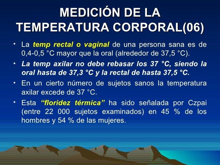MEDICIÓN DE LA TEMPERATURA CORPORAL(06) <ul><li>La  temp rectal o vaginal  de una persona sana es de 0,4-0,5 °C mayor que ...