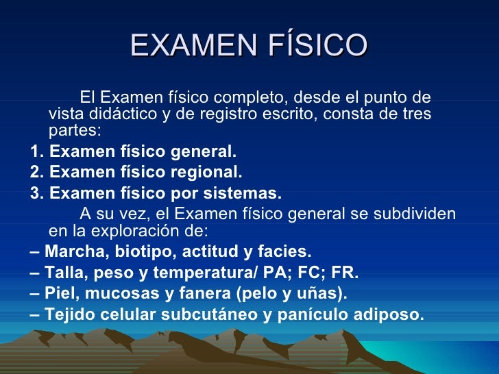 EXAMEN FÍSICO <ul><li>El Examen físico completo, desde el punto de vista didáctico y de registro escrito, consta de tres p...