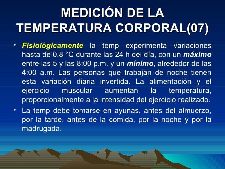 MEDICIÓN DE LA TEMPERATURA CORPORAL(07) <ul><li>Fisiológicamente  la temp experimenta variaciones hasta de 0,8 °C durante ...