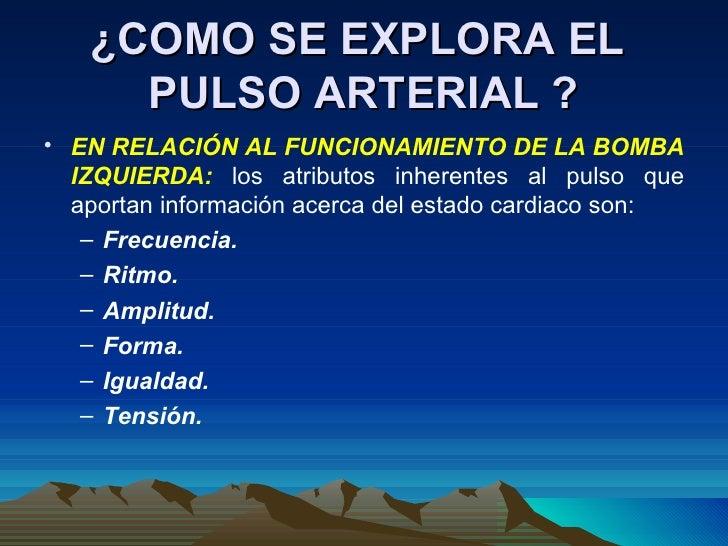 ¿COMO SE EXPLORA EL  PULSO ARTERIAL ? <ul><li>EN RELACIÓN AL FUNCIONAMIENTO DE LA BOMBA IZQUIERDA:  los atributos inherent...