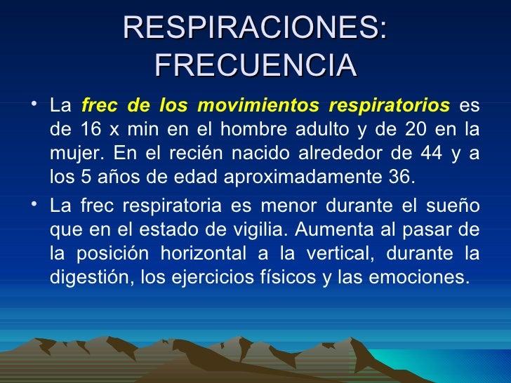 RESPIRACIONES: FRECUENCIA <ul><li>La  frec de los movimientos respiratorios  es de 16 x min en el hombre adulto y de 20 en...