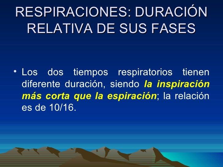 RESPIRACIONES: DURACIÓN RELATIVA DE SUS FASES <ul><li>Los dos tiempos respiratorios tienen diferente duración, siendo  la ...