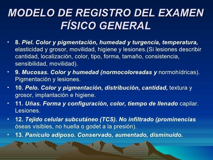 MODELO DE REGISTRO DEL EXAMEN FÍSICO GENERAL <ul><li>8.  Piel. Color y pigmentación, humedad y turgencia, temperatura,  el...