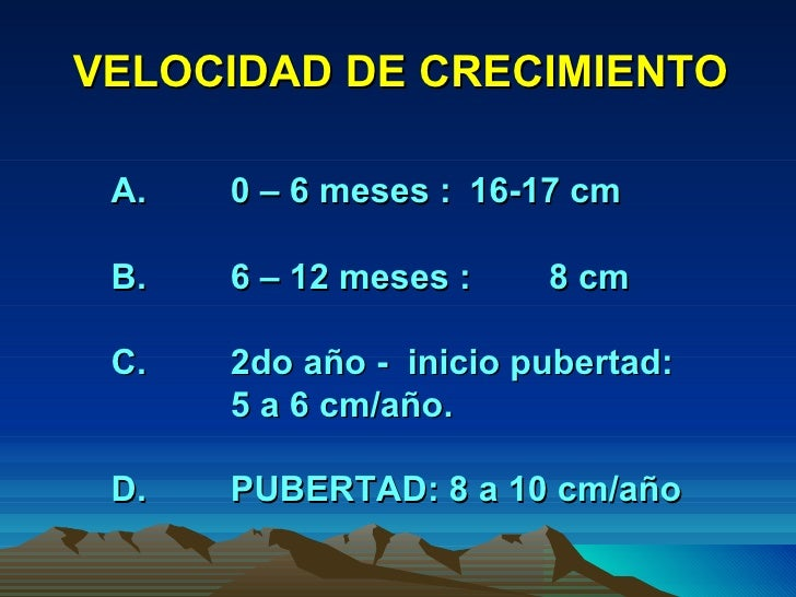 VELOCIDAD DE CRECIMIENTO A. 0 – 6 meses :  16-17 cm B. 6 – 12 meses :  8 cm C. 2do año -  inicio pubertad: 5 a 6 cm/año. D...